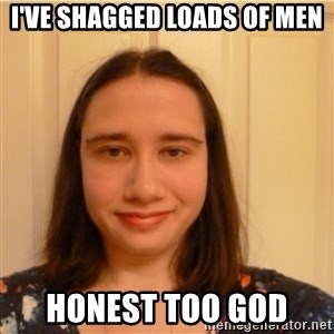 Scary b*tch. - I'VE SHAGGED LOADS OF MEN HONEST TOO GOD