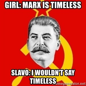Stalin Says - Girl: Marx is timeless Slavo: I wouldn't say timeless