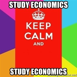 Keep calm and - study economics  study economics