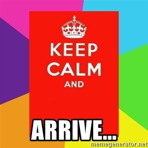 Keep calm and -  ARRIVE...