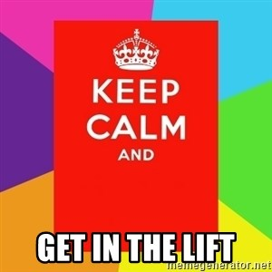 Keep calm and -  Get in The lift