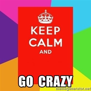Keep calm and -  GO  CRAZY