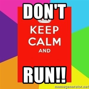 Keep calm and - DON'T RUN!!