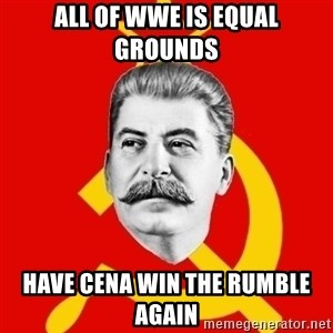 Stalin Says - All of WWE is equal grounds Have Cena win the rumble again