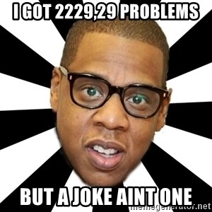 JayZ 99 Problems - I got 2229,29 problems but A Joke aint one