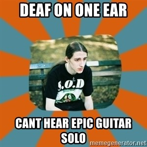 Sad metalhead - Deaf on one ear cant hear epic guitar solo
