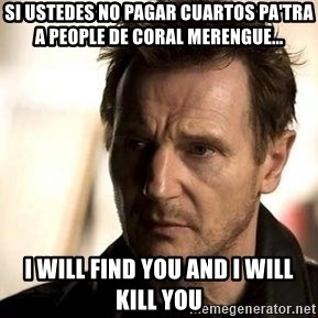 Liam Neeson meme - si ustedes no pagar cuartos pa'tra a people de coral merengue... i will find you and i will kill you
