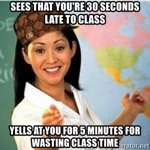 Scumbag Teacher Meme - sees that you're 30 seconds late to class Yells at you for 5 minutes for wasting class time