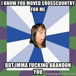 Annoying FB girl - I KNOW YOU MOVED CROSSCOUNTRY FOR ME BUT IMMA FUCKING ABANDON YOU