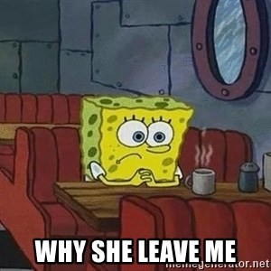 Coffee shop spongebob -  why she leave me
