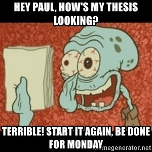 Squidward Tired - Hey Paul, How's my thesis looking? Terrible! start it again, be done for monday