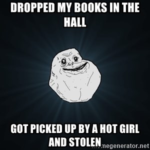 Forever Alone - dropped my books in the hall got picked up by a hot girl and stolen
