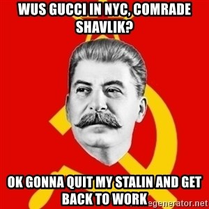 Stalin Says - WUS GUCCI IN NYC, COMRADE SHAVLIK? OK GONNA QUIT MY STALIN AND GET BACK TO WORK
