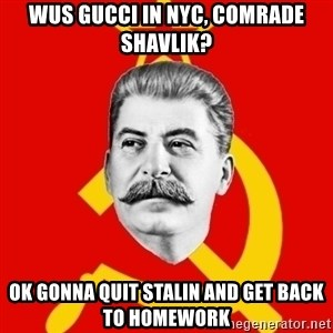 Stalin Says - Wus Gucci In NYC, COMRADE SHavlik? OK GONNA QUIT STALIN AND GET BACK TO HOMEWORK