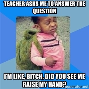 Disgusted Black Girl - Teacher asks me to answer the question I'm like, Bitch, did you see me raise my hand?