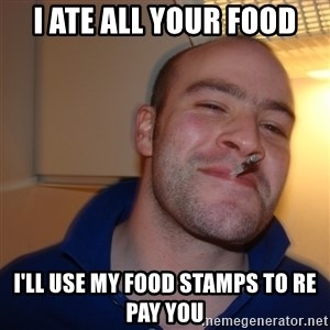 Good Guy Greg - i ate all your food i'll use my food stamps to re pay you