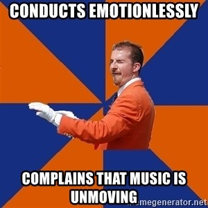 College Band Director 1 - Conducts emotionlessly  Complains that music is unmoving