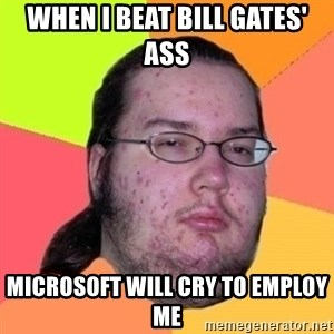 Fat Nerd guy - when I beat Bill gates' ass microsoft will cry to employ me