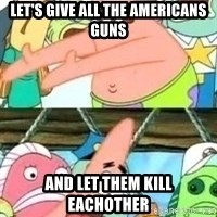 patrick star - Let's give all the americans guns and let them kill eachother