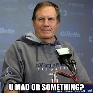 Bill Belichick -  u mad or something?