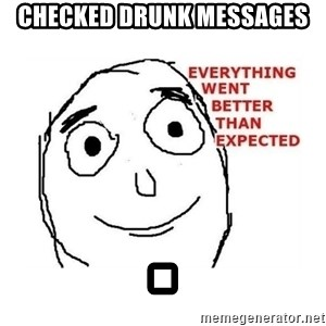 everything went better than expected - Checked drunk messages .