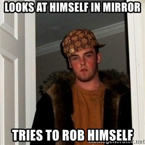 Scumbag Steve - looks at himself in mirror tries to rob himself