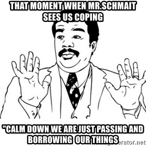 "uy si uy si uy - That moment when mr.schmait sees us coping ""calm down we are just passing and borrowing  our things"