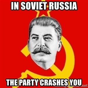 Stalin Says - In soviet russia the party crashes you