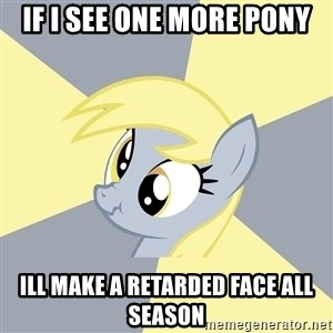 Badvice Derpy - if i see one more pony ill make a retarded face all season