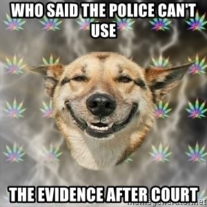Stoner Dog - who said the police can't use  the evidence after court