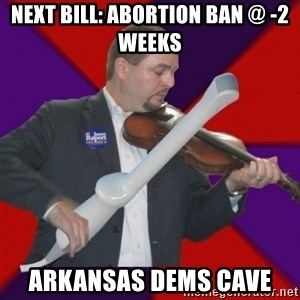 FiddlingRapert - Next bill: Abortion ban @ -2 weeks Arkansas Dems Cave
