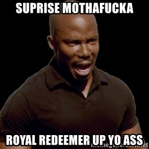 surprise motherfucker - suprise mothafucka Royal redeemer up yo ass