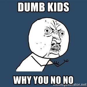 Y U No - dumb kids why you no no