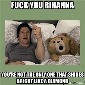 Ted Movie - fuck you rihanna you're not the only one that shines bright like a diamond
