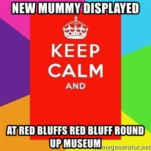 Keep calm and - NEW MUMMY DISPLAYED  AT RED BLUFFS RED BLUFF ROUND UP MUSEUM