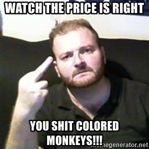 Angry Drunken Comedian - Watch the price is right you shit colored monkeys!!!