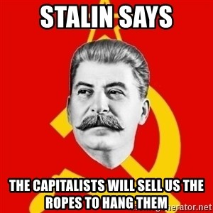 Stalin Says - stalin says the capitalists will sell us the ropes to hang them