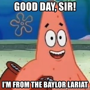 Happily Oblivious Patrick - good day, sir! I'm from the baylor lariat