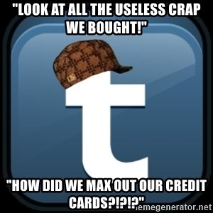 """Scumblr - """"LOOK AT ALL THE USELESS CRAP WE BOUGHT!"""" """"HOW DID WE MAX OUT OUR CREDIT CARDS?!?!?"""""""
