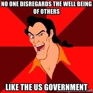Like Gaston - No one disregards the well being of others like the us government