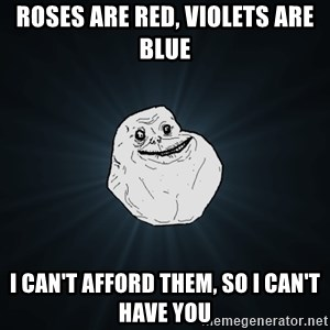 Forever Alone - Roses are red, violets are blue i can't afford them, so i can't have you
