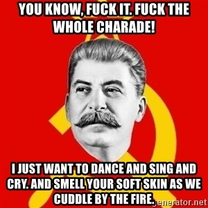 Stalin Says - You know, Fuck it. Fuck the whole charAde! I just want to dance and sing and cry. And SmeLl your soft skin as We cuddle by the fire.