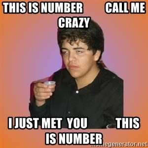 Badass Drunk Kid - This is number          Call me Crazy I just met  you            This is number