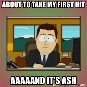 aaaand its gone - about to take my first hit aaaaand it's ash