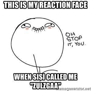 "oh stop it you guy - this is my reaction face WHEN SISI CALLED ME ""ZULZGAA"""