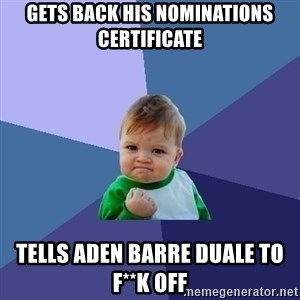 Success Kid - gets back his nominations certificate  tells aden barre duale to f**k off
