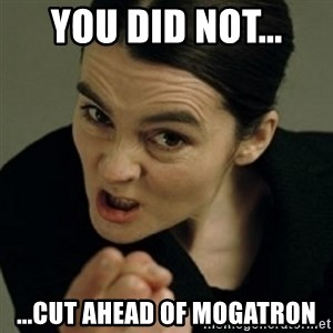 angry woman - You did NOT... ...Cut ahead of MOGATRON