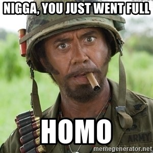 Nigga, you just went full retard - Nigga, you just went full Homo