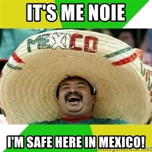 Happy Mexican - It's me noie I'm safe here in Mexico!