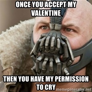 Bane - Once you accept my Valentine Then you have my Permission to Cry